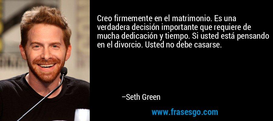 Creo firmemente en el matrimonio. Es una verdadera decisión importante que requiere de mucha dedicación y tiempo. Si usted está pensando en el divorcio. Usted no debe casarse. – Seth Green