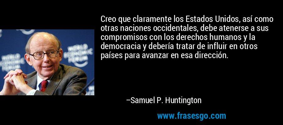 Creo que claramente los Estados Unidos, así como otras naciones occidentales, debe atenerse a sus compromisos con los derechos humanos y la democracia y debería tratar de influir en otros países para avanzar en esa dirección. – Samuel P. Huntington