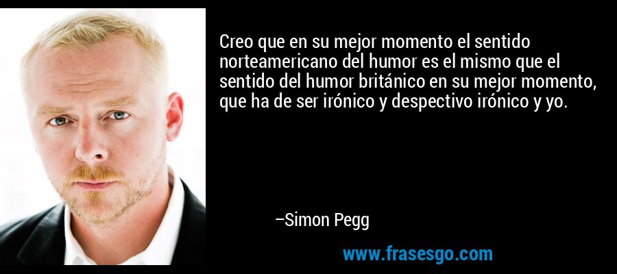Creo que en su mejor momento el sentido norteamericano del humor es el mismo que el sentido del humor británico en su mejor momento, que ha de ser irónico y despectivo irónico y yo. – Simon Pegg