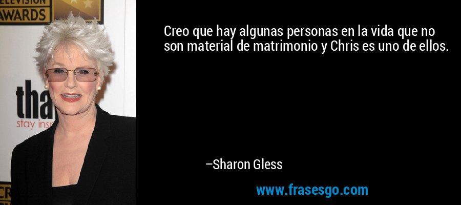 Creo que hay algunas personas en la vida que no son material de matrimonio y Chris es uno de ellos. – Sharon Gless