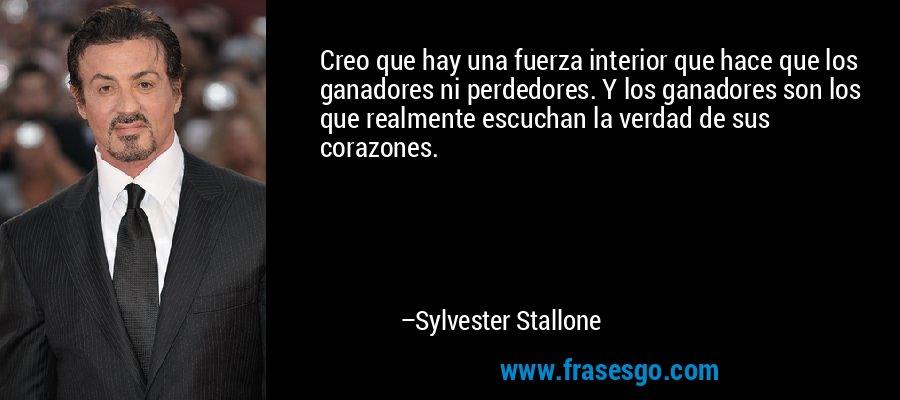 Creo que hay una fuerza interior que hace que los ganadores ni perdedores. Y los ganadores son los que realmente escuchan la verdad de sus corazones. – Sylvester Stallone