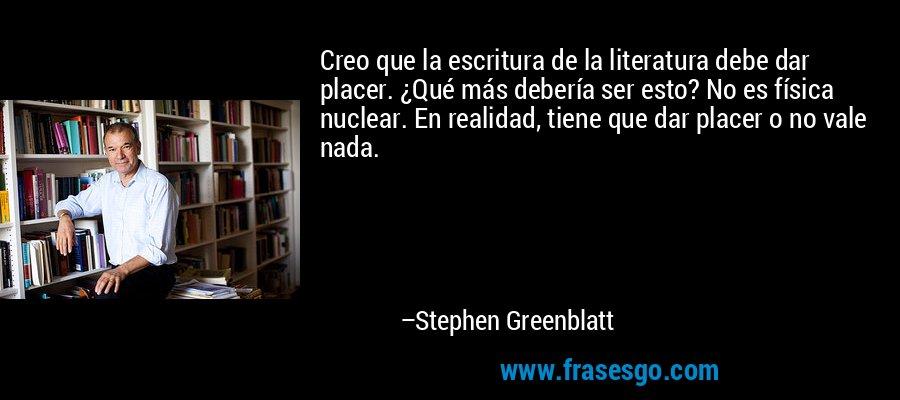 Creo que la escritura de la literatura debe dar placer. ¿Qué más debería ser esto? No es física nuclear. En realidad, tiene que dar placer o no vale nada. – Stephen Greenblatt