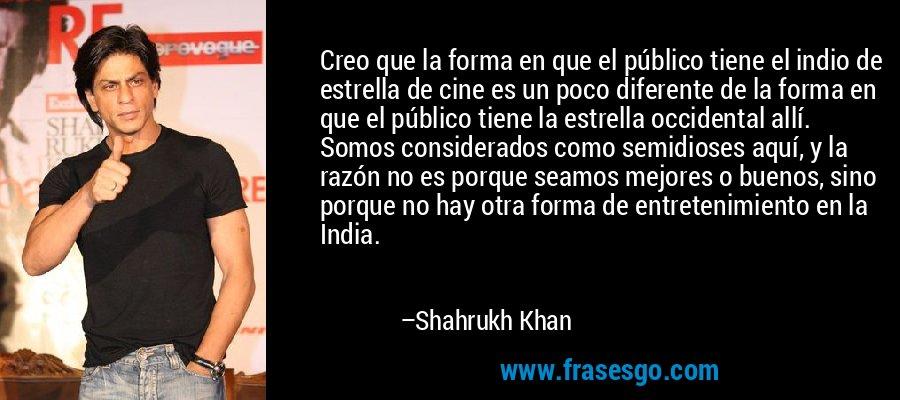 Creo que la forma en que el público tiene el indio de estrella de cine es un poco diferente de la forma en que el público tiene la estrella occidental allí. Somos considerados como semidioses aquí, y la razón no es porque seamos mejores o buenos, sino porque no hay otra forma de entretenimiento en la India. – Shahrukh Khan