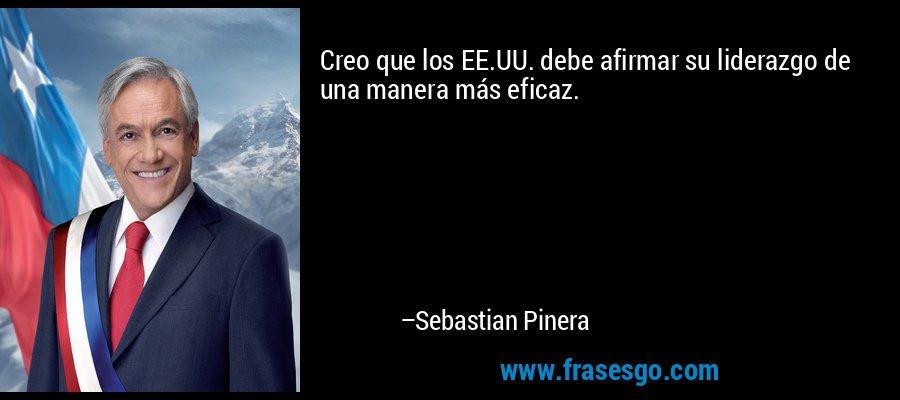 Creo que los EE.UU. debe afirmar su liderazgo de una manera más eficaz. – Sebastian Pinera
