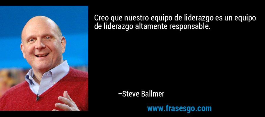 Creo que nuestro equipo de liderazgo es un equipo de liderazgo altamente responsable. – Steve Ballmer
