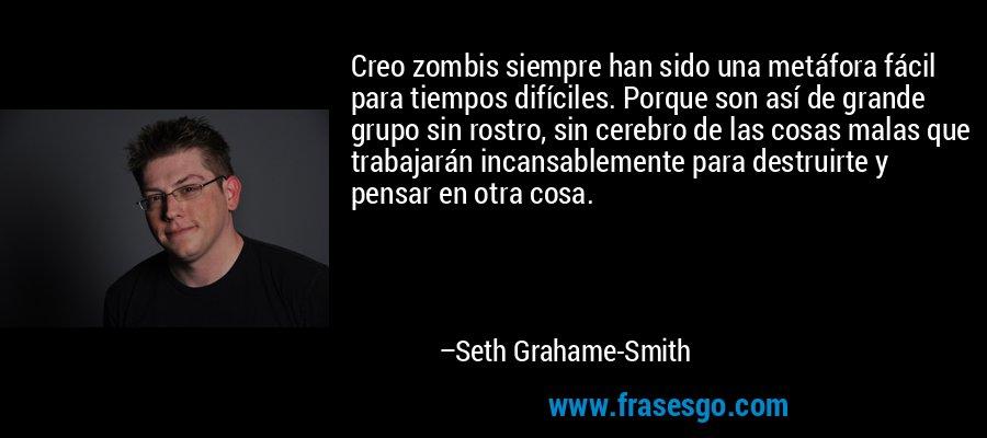 Creo zombis siempre han sido una metáfora fácil para tiempos difíciles. Porque son así de grande grupo sin rostro, sin cerebro de las cosas malas que trabajarán incansablemente para destruirte y pensar en otra cosa. – Seth Grahame-Smith