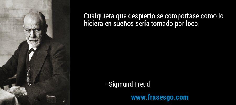 Cualquiera que despierto se comportase como lo hiciera en sueños sería tomado por loco. – Sigmund Freud