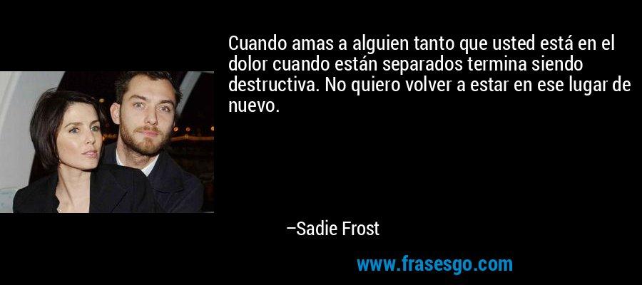 Cuando amas a alguien tanto que usted está en el dolor cuando están separados termina siendo destructiva. No quiero volver a estar en ese lugar de nuevo. – Sadie Frost