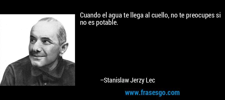 Cuando el agua te llega al cuello, no te preocupes si no es potable. – Stanislaw Jerzy Lec