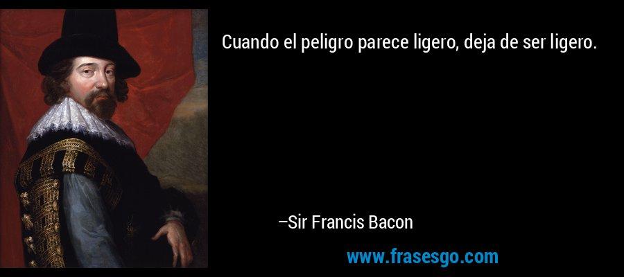 Cuando el peligro parece ligero, deja de ser ligero. – Sir Francis Bacon
