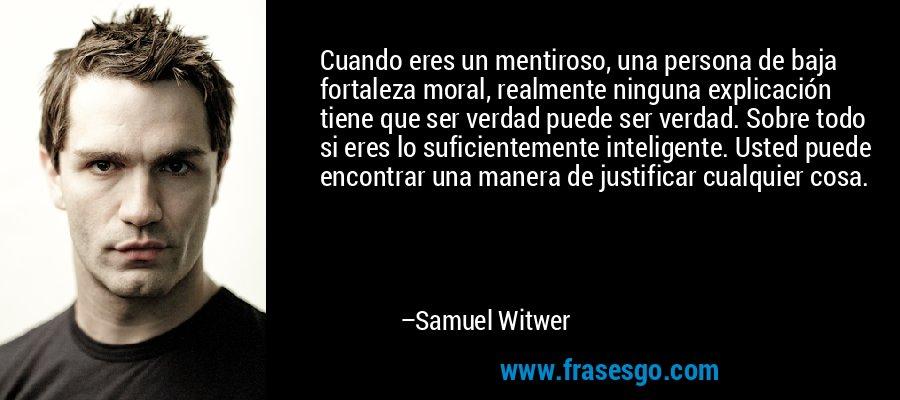 Cuando eres un mentiroso, una persona de baja fortaleza moral, realmente ninguna explicación tiene que ser verdad puede ser verdad. Sobre todo si eres lo suficientemente inteligente. Usted puede encontrar una manera de justificar cualquier cosa. – Samuel Witwer