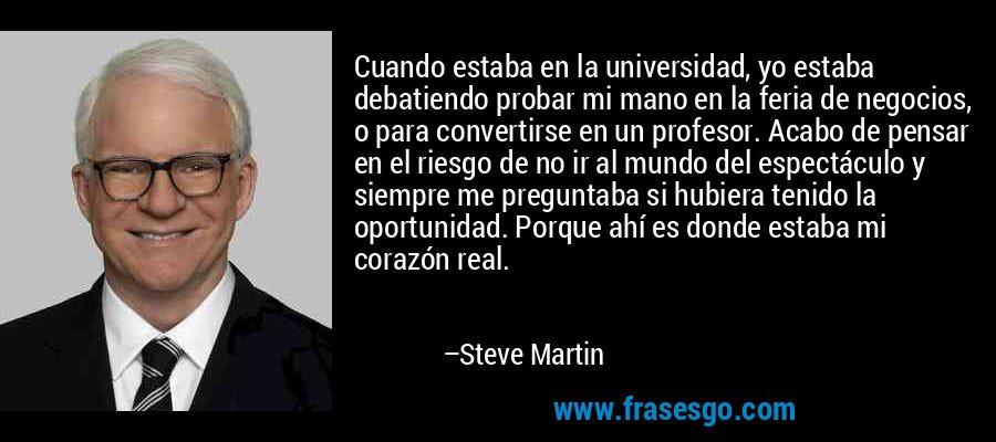 Cuando estaba en la universidad, yo estaba debatiendo probar mi mano en la feria de negocios, o para convertirse en un profesor. Acabo de pensar en el riesgo de no ir al mundo del espectáculo y siempre me preguntaba si hubiera tenido la oportunidad. Porque ahí es donde estaba mi corazón real. – Steve Martin