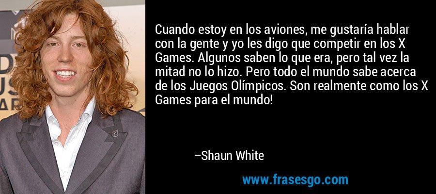 Cuando estoy en los aviones, me gustaría hablar con la gente y yo les digo que competir en los X Games. Algunos saben lo que era, pero tal vez la mitad no lo hizo. Pero todo el mundo sabe acerca de los Juegos Olímpicos. Son realmente como los X Games para el mundo! – Shaun White