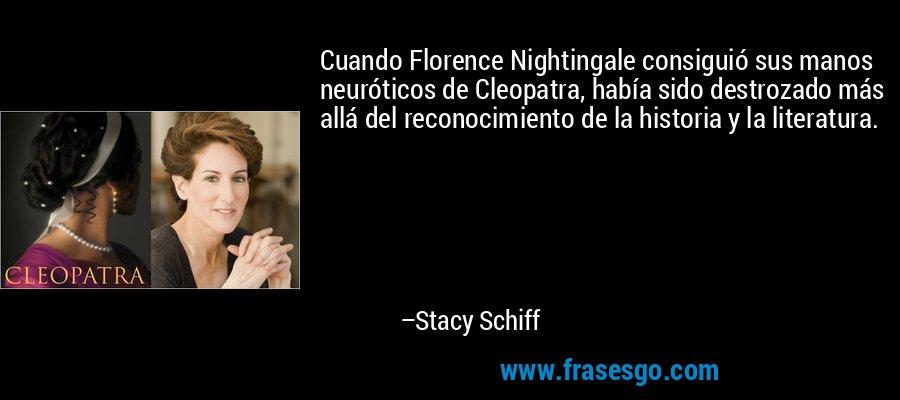 Cuando Florence Nightingale consiguió sus manos neuróticos de Cleopatra, había sido destrozado más allá del reconocimiento de la historia y la literatura. – Stacy Schiff