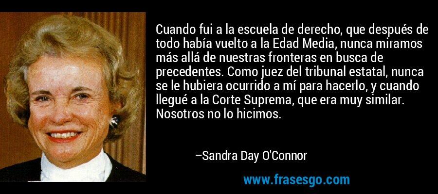Cuando fui a la escuela de derecho, que después de todo había vuelto a la Edad Media, nunca miramos más allá de nuestras fronteras en busca de precedentes. Como juez del tribunal estatal, nunca se le hubiera ocurrido a mí para hacerlo, y cuando llegué a la Corte Suprema, que era muy similar. Nosotros no lo hicimos. – Sandra Day O'Connor