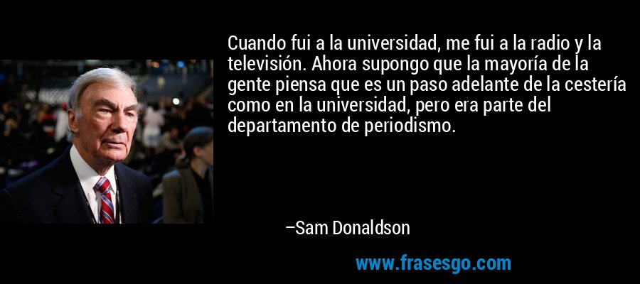 Cuando fui a la universidad, me fui a la radio y la televisión. Ahora supongo que la mayoría de la gente piensa que es un paso adelante de la cestería como en la universidad, pero era parte del departamento de periodismo. – Sam Donaldson
