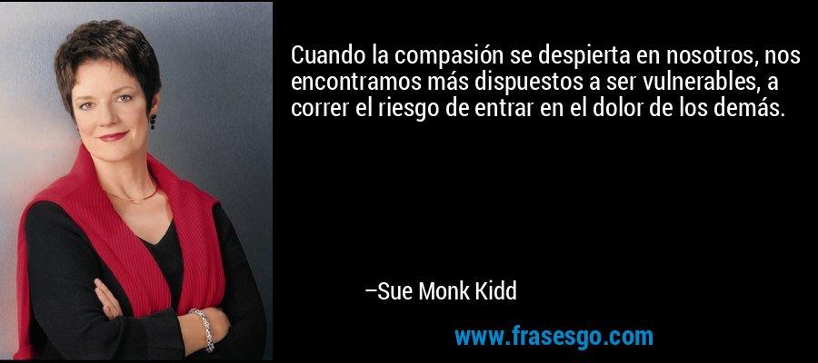 Cuando la compasión se despierta en nosotros, nos encontramos más dispuestos a ser vulnerables, a correr el riesgo de entrar en el dolor de los demás. – Sue Monk Kidd