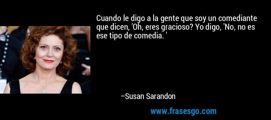 Cuando le digo a la gente que soy un comediante que dicen, 'Oh, eres gracioso? Yo digo, 'No, no es ese tipo de comedia. ' – Susan Sarandon