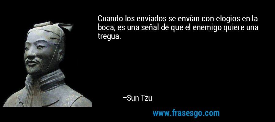 Cuando los enviados se envían con elogios en la boca, es una señal de que el enemigo quiere una tregua. – Sun Tzu