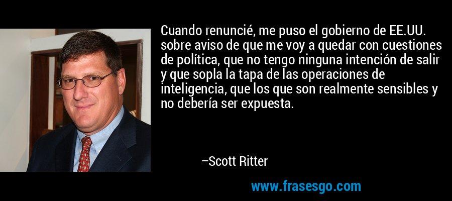 Cuando renuncié, me puso el gobierno de EE.UU. sobre aviso de que me voy a quedar con cuestiones de política, que no tengo ninguna intención de salir y que sopla la tapa de las operaciones de inteligencia, que los que son realmente sensibles y no debería ser expuesta. – Scott Ritter