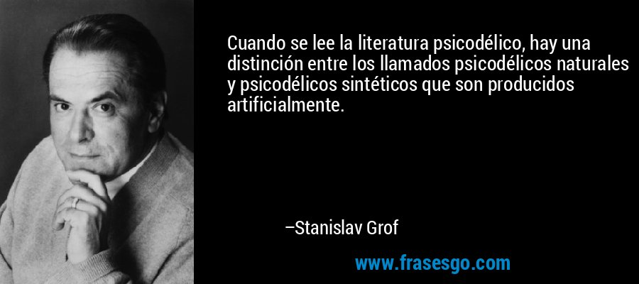 Cuando se lee la literatura psicodélico, hay una distinción entre los llamados psicodélicos naturales y psicodélicos sintéticos que son producidos artificialmente. – Stanislav Grof