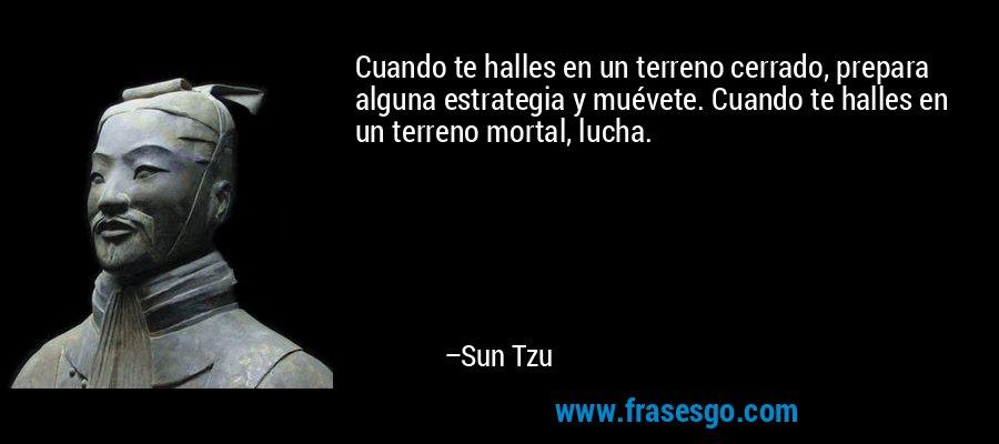 Cuando te halles en un terreno cerrado, prepara alguna estrategia y muévete. Cuando te halles en un terreno mortal, lucha. – Sun Tzu
