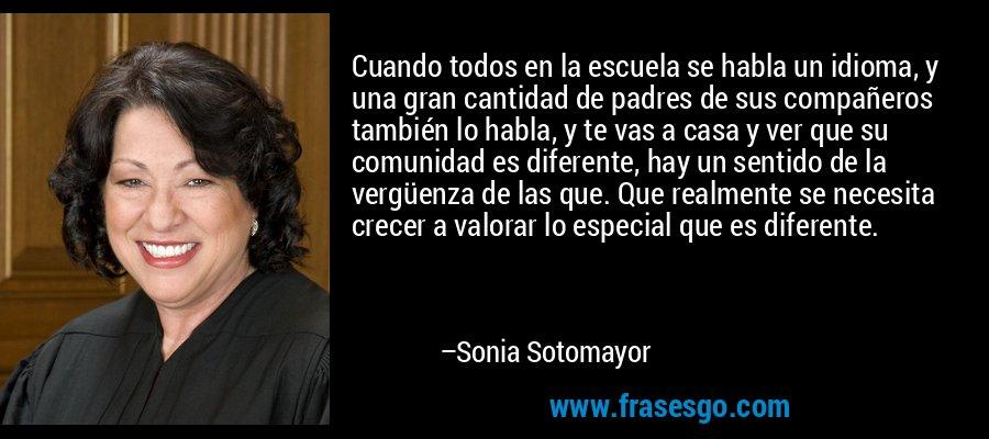 Cuando todos en la escuela se habla un idioma, y una gran cantidad de padres de sus compañeros también lo habla, y te vas a casa y ver que su comunidad es diferente, hay un sentido de la vergüenza de las que. Que realmente se necesita crecer a valorar lo especial que es diferente. – Sonia Sotomayor