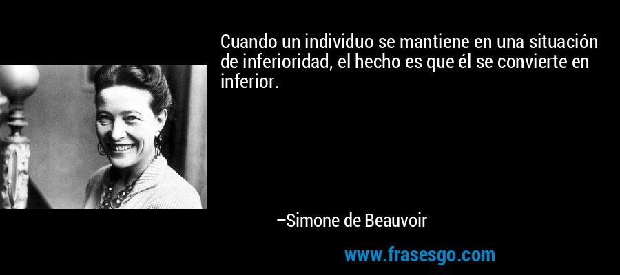 Cuando un individuo se mantiene en una situación de inferioridad, el hecho es que él se convierte en inferior. – Simone de Beauvoir