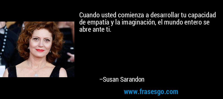 Cuando usted comienza a desarrollar tu capacidad de empatía y la imaginación, el mundo entero se abre ante ti. – Susan Sarandon