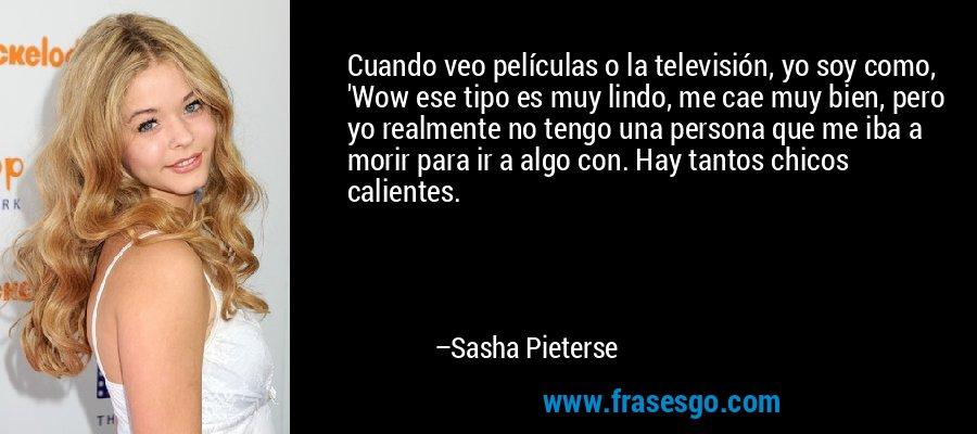 Cuando veo películas o la televisión, yo soy como, 'Wow ese tipo es muy lindo, me cae muy bien, pero yo realmente no tengo una persona que me iba a morir para ir a algo con. Hay tantos chicos calientes. – Sasha Pieterse