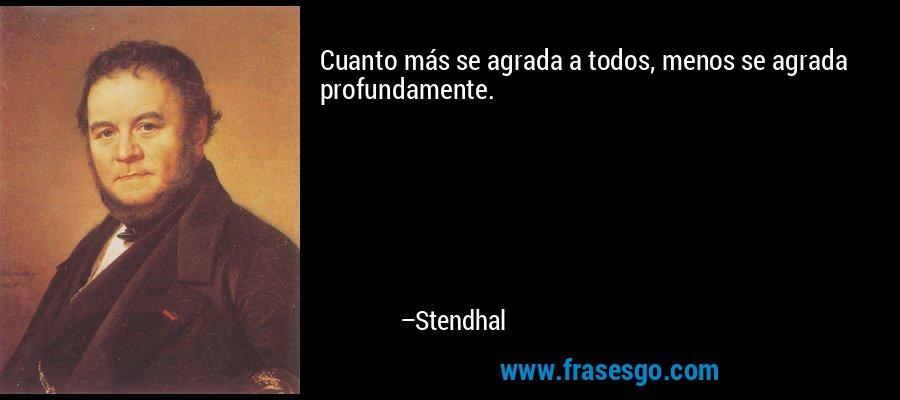 Cuanto más se agrada a todos, menos se agrada profundamente. – Stendhal