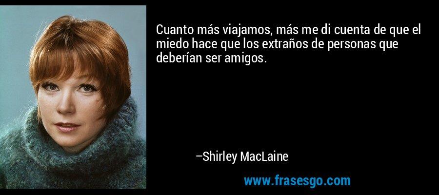 Cuanto más viajamos, más me di cuenta de que el miedo hace que los extraños de personas que deberían ser amigos. – Shirley MacLaine