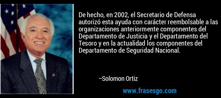 De hecho, en 2002, el Secretario de Defensa autorizó esta ayuda con carácter reembolsable a las organizaciones anteriormente componentes del Departamento de Justicia y el Departamento del Tesoro y en la actualidad los componentes del Departamento de Seguridad Nacional. – Solomon Ortiz