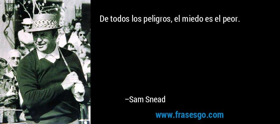De todos los peligros, el miedo es el peor. – Sam Snead