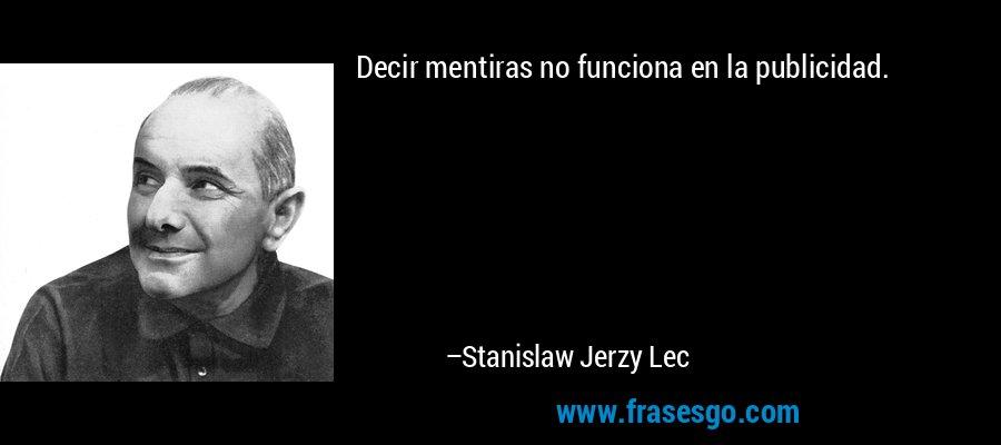 Decir mentiras no funciona en la publicidad. – Stanislaw Jerzy Lec