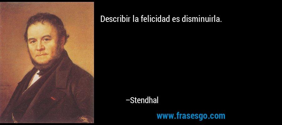 Describir la felicidad es disminuirla. – Stendhal