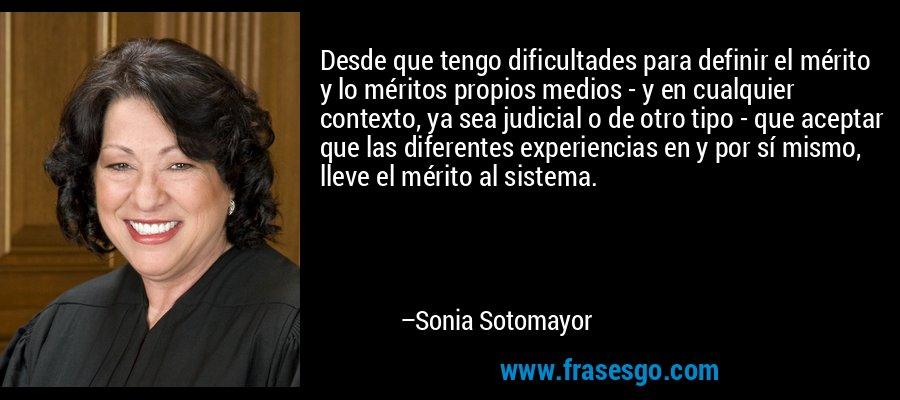 Desde que tengo dificultades para definir el mérito y lo méritos propios medios - y en cualquier contexto, ya sea judicial o de otro tipo - que aceptar que las diferentes experiencias en y por sí mismo, lleve el mérito al sistema. – Sonia Sotomayor