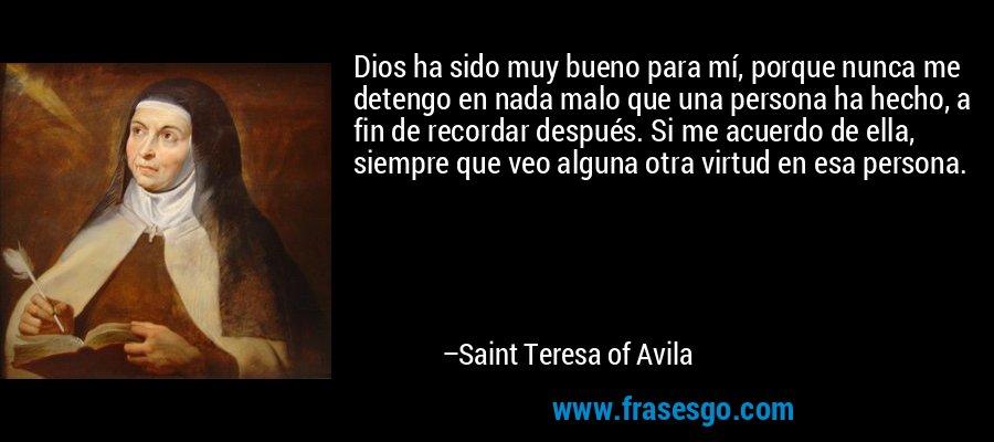 Dios ha sido muy bueno para mí, porque nunca me detengo en nada malo que una persona ha hecho, a fin de recordar después. Si me acuerdo de ella, siempre que veo alguna otra virtud en esa persona. – Saint Teresa of Avila