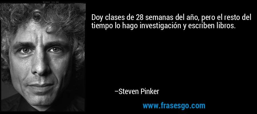 Doy clases de 28 semanas del año, pero el resto del tiempo lo hago investigación y escriben libros. – Steven Pinker