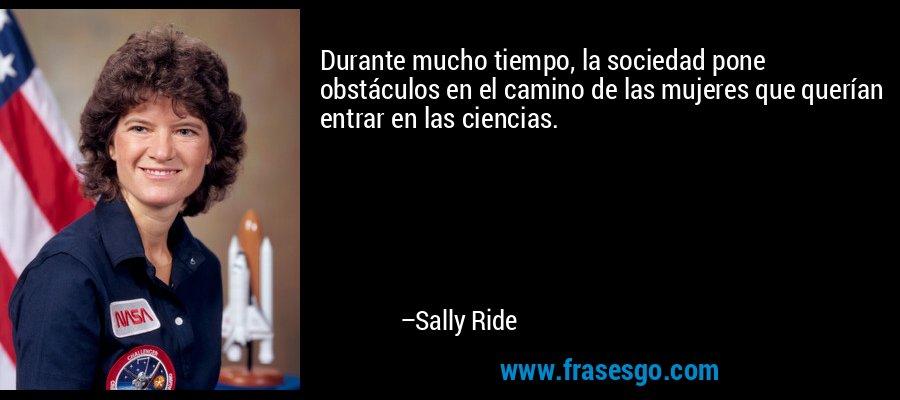 Durante mucho tiempo, la sociedad pone obstáculos en el camino de las mujeres que querían entrar en las ciencias. – Sally Ride