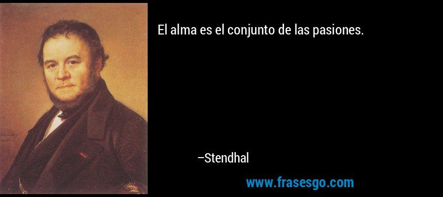 El alma es el conjunto de las pasiones. – Stendhal