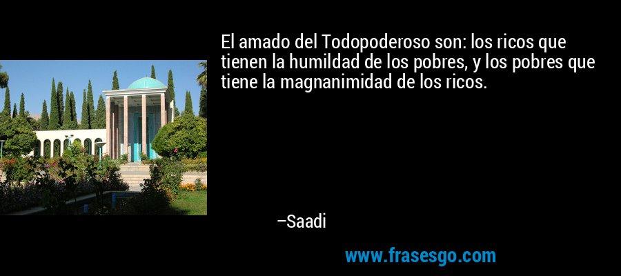 El amado del Todopoderoso son: los ricos que tienen la humildad de los pobres, y los pobres que tiene la magnanimidad de los ricos. – Saadi