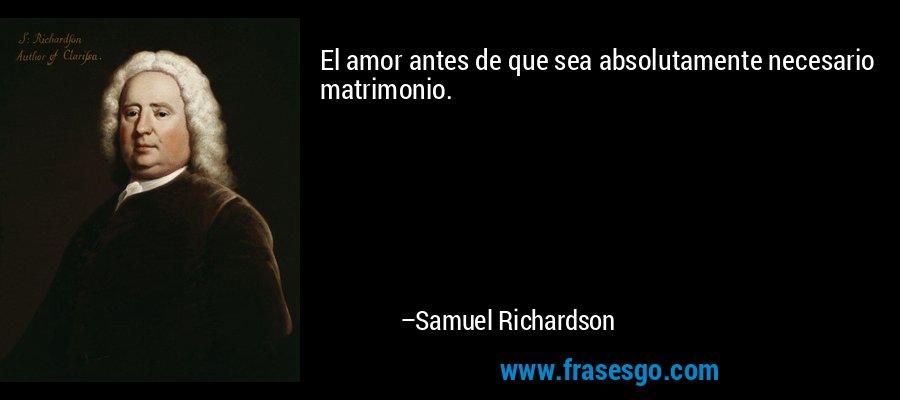 El amor antes de que sea absolutamente necesario matrimonio. – Samuel Richardson