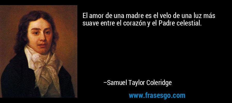 El amor de una madre es el velo de una luz más suave entre el corazón y el Padre celestial. – Samuel Taylor Coleridge