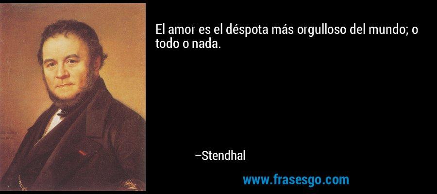 El amor es el déspota más orgulloso del mundo; o todo o nada. – Stendhal