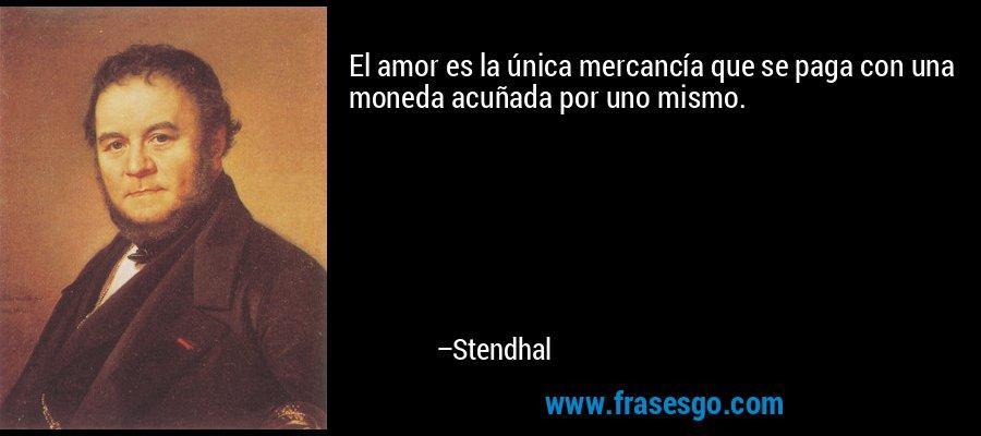 El amor es la única mercancía que se paga con una moneda acuñada por uno mismo. – Stendhal