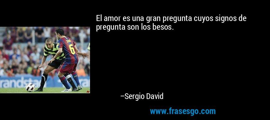 El amor es una gran pregunta cuyos signos de pregunta son los besos. – Sergio David