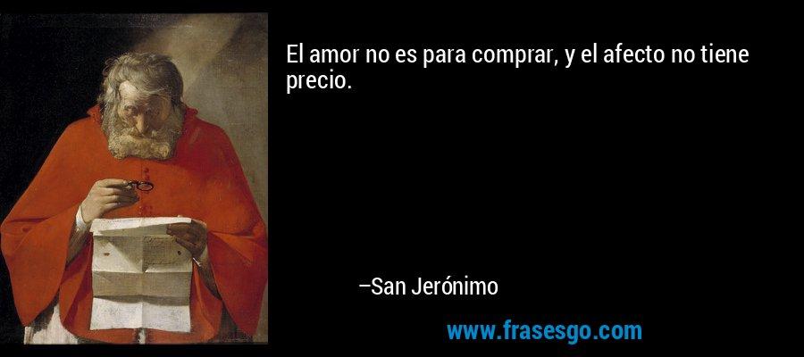 El amor no es para comprar, y el afecto no tiene precio. – San Jerónimo