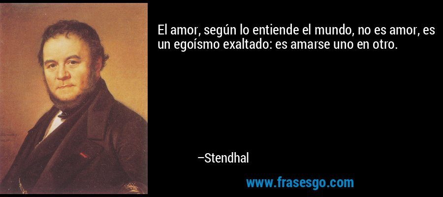 El amor, según lo entiende el mundo, no es amor, es un egoísmo exaltado: es amarse uno en otro. – Stendhal