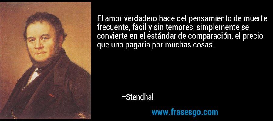 El amor verdadero hace del pensamiento de muerte frecuente, fácil y sin temores; simplemente se convierte en el estándar de comparación, el precio que uno pagaría por muchas cosas.  – Stendhal